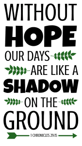 1 Chronicles 29:15 Without hope, our days are like a shadow on the ground, bible verses, scripture verses, svg files, passages, sayings, cricut designs, silhouette, embroidery, bundle, free cut files, design space, vector.