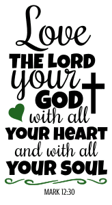 Mark 12:30 Love the Lord your God with all your heart and with all your soul  , bible verses, scripture verses, svg files, passages, sayings, cricut designs, silhouette, embroidery, bundle, free cut files, design space, vector.