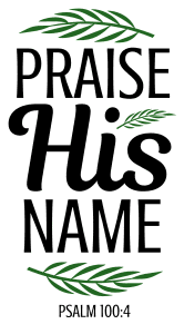 Psalm 100:4 Praise his name, bible verses, scripture verses, svg files, passages, sayings, cricut designs, silhouette, embroidery, bundle, free cut files, design space, vector.
